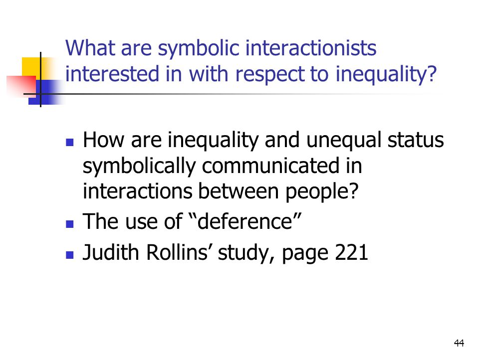 44 What are symbolic interactionists interested in with respect to inequality? How are inequality and unequal status symbolically communicated in inte