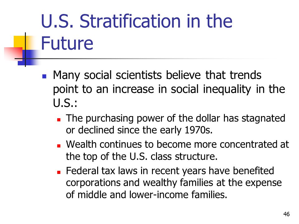 46 U.S. Stratification in the Future Many social scientists believe that trends point to an increase in social inequality in the U.S.: The purchasing