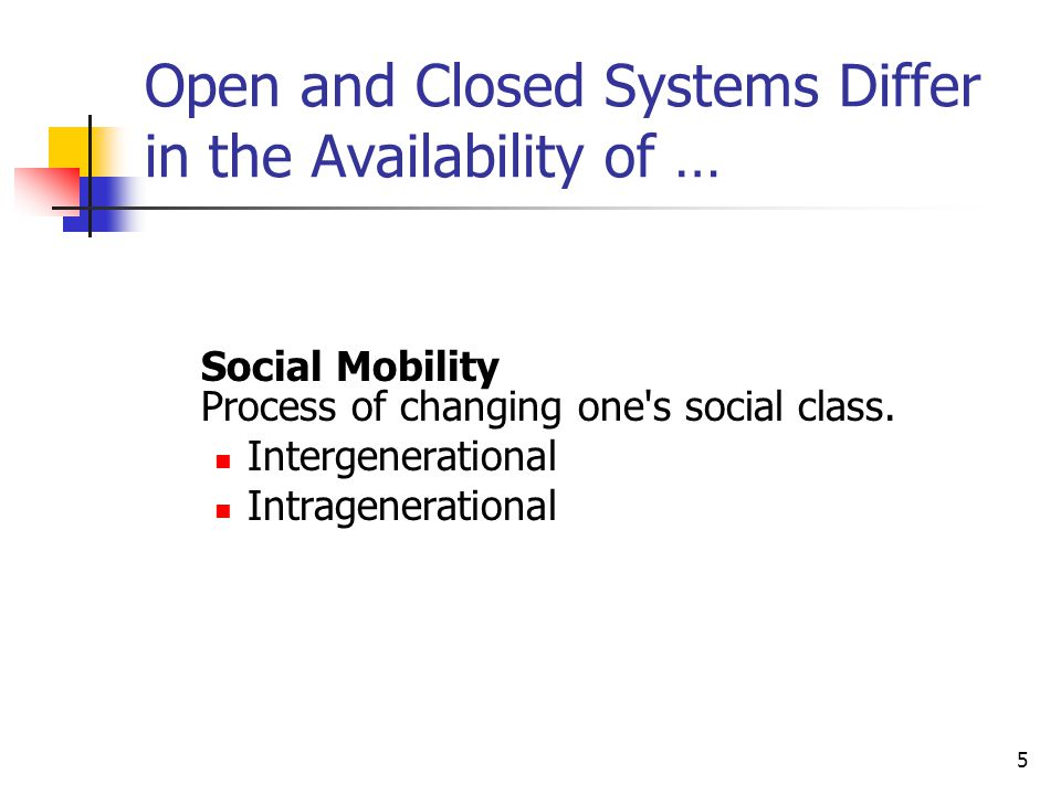 5 Open and Closed Systems Differ in the Availability of … Social Mobility Process of changing one's social class. Intergenerational Intragenerational