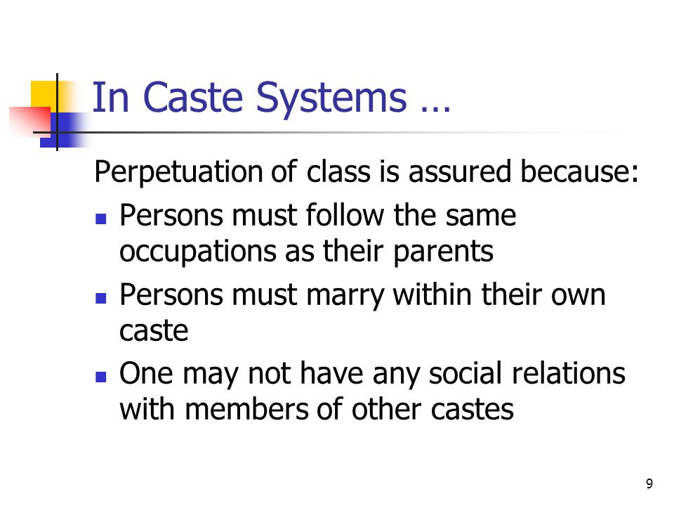 9 In Caste Systems … Perpetuation of class is assured because: Persons must follow the same occupations as their parents Persons must marry within the