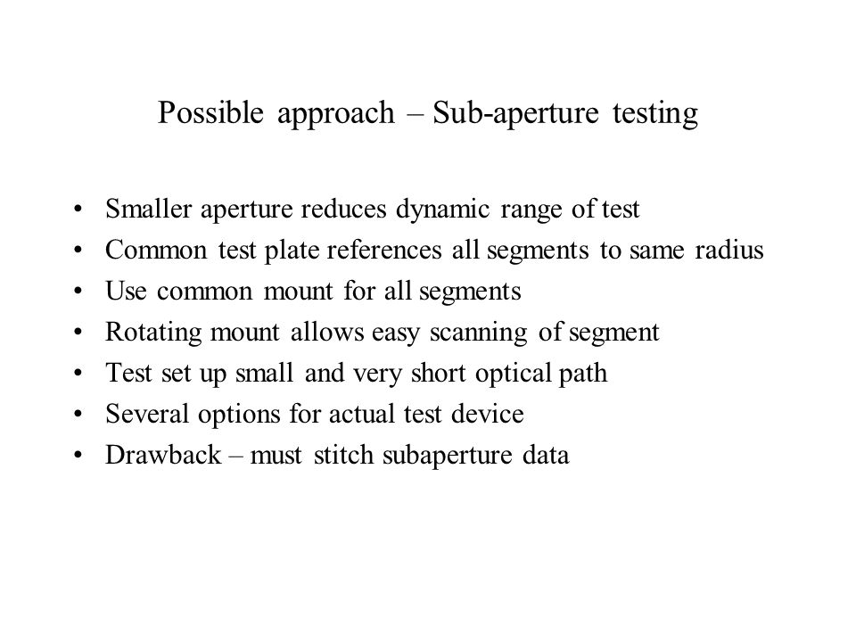 Possible approach – Sub-aperture testing Smaller aperture reduces dynamic range of test Common test plate references all segments to same radius Use common mount for all segments Rotating mount allows easy scanning of segment Test set up small and very short optical path Several options for actual test device Drawback – must stitch subaperture data
