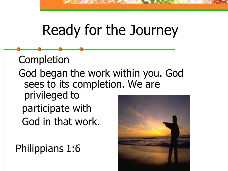 Ready for the Journey Completion God began the work within you.
