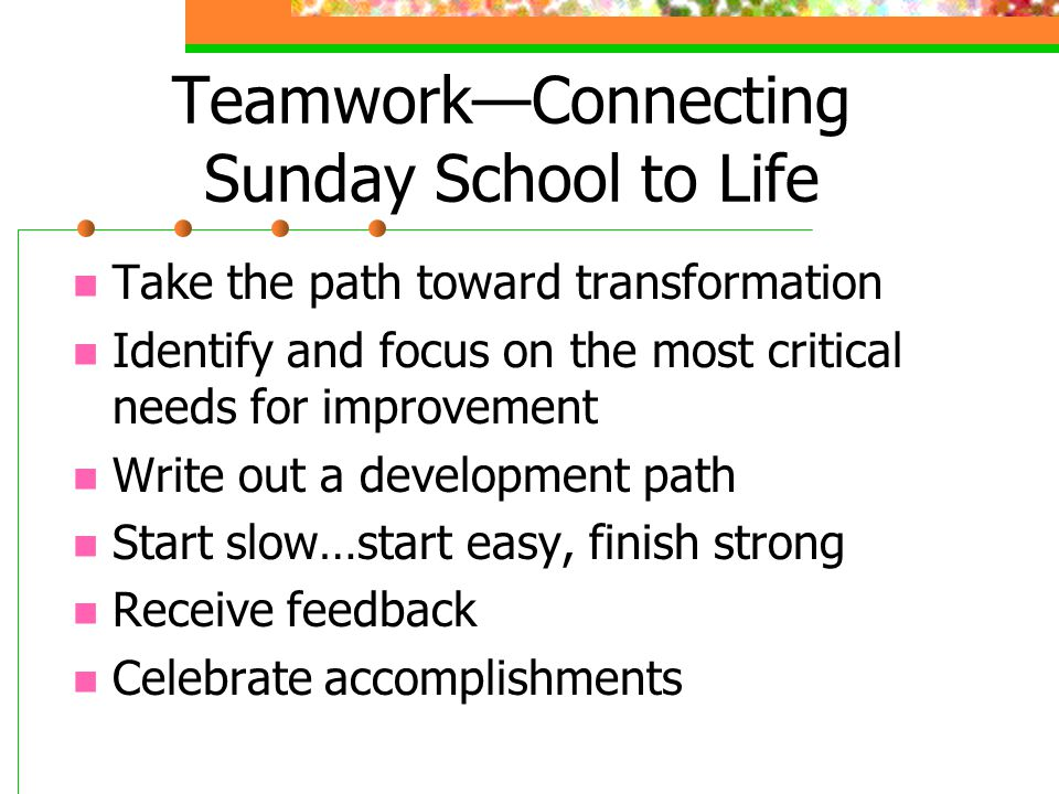 Teamwork—Connecting Sunday School to Life Take the path toward transformation Identify and focus on the most critical needs for improvement Write out a development path Start slow…start easy, finish strong Receive feedback Celebrate accomplishments