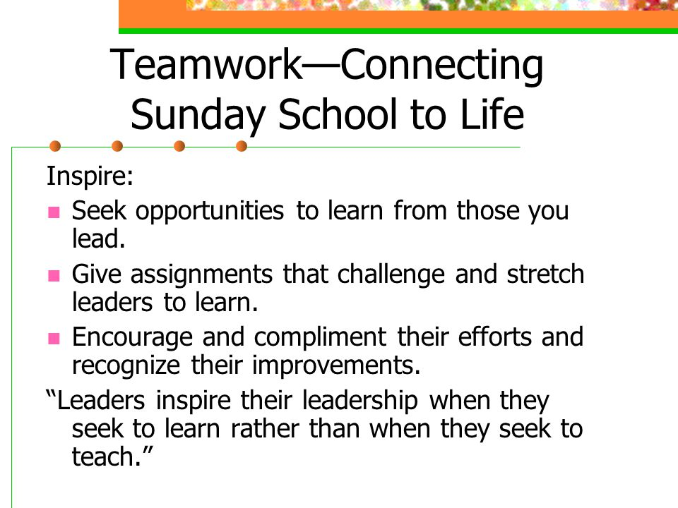 Teamwork—Connecting Sunday School to Life Seek: Seek out leaders who have a strong desire to improve themselves.