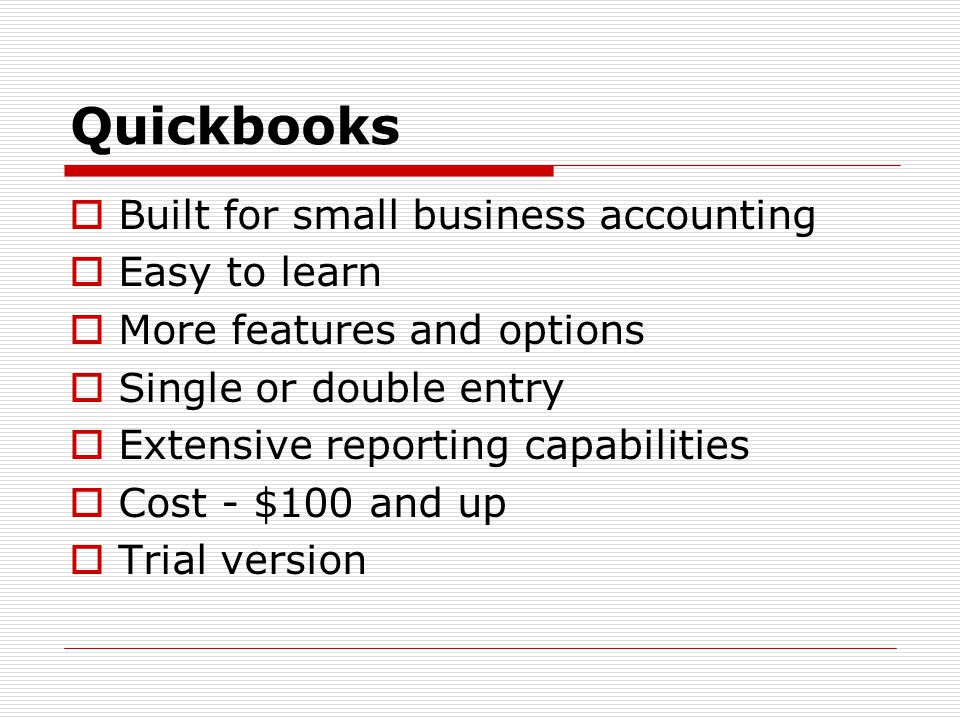 Quickbooks  Built for small business accounting  Easy to learn  More features and options  Single or double entry  Extensive reporting capabilities  Cost - $100 and up  Trial version