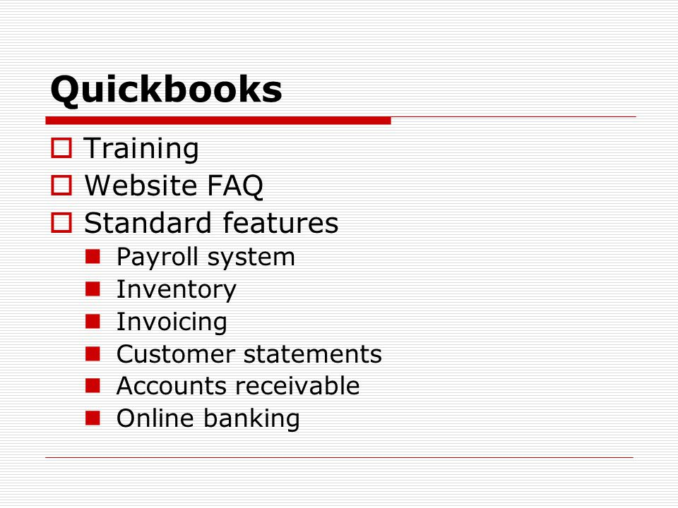 Quickbooks  Training  Website FAQ  Standard features Payroll system Inventory Invoicing Customer statements Accounts receivable Online banking