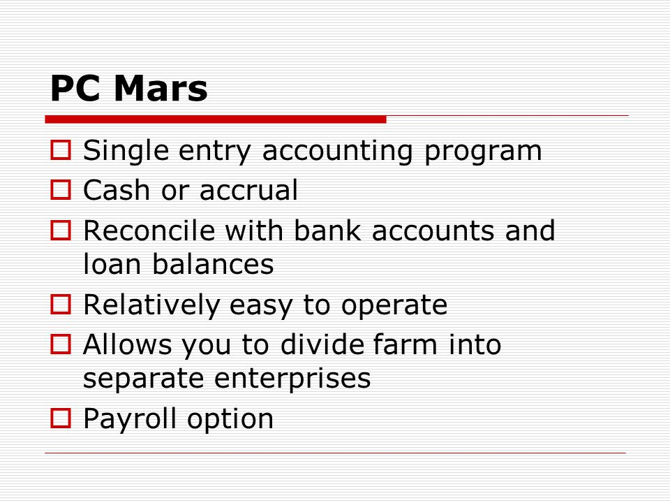 PC Mars  Single entry accounting program  Cash or accrual  Reconcile with bank accounts and loan balances  Relatively easy to operate  Allows you to divide farm into separate enterprises  Payroll option