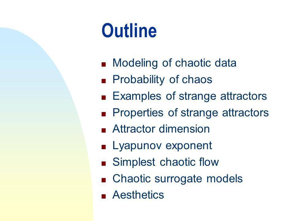 Outline n Modeling of chaotic data n Probability of chaos n Examples of strange attractors n Properties of strange attractors n Attractor dimension n