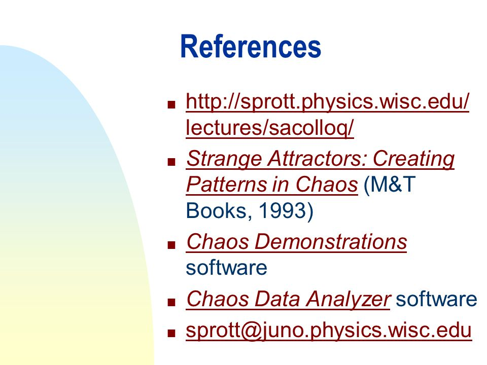 References n http://sprott.physics.wisc.edu/ lectures/sacolloq/ http://sprott.physics.wisc.edu/ lectures/sacolloq/ n Strange Attractors: Creating Patt