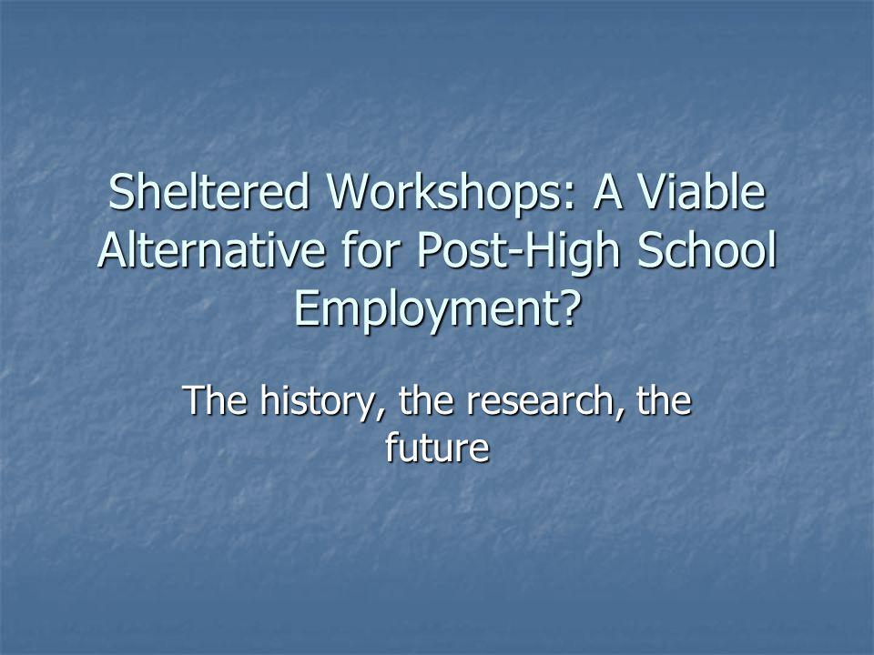 Sheltered Workshops: A Viable Alternative for Post-High School Employment.