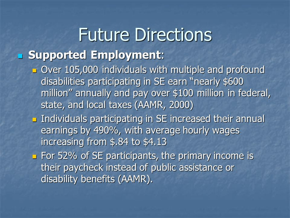 Future Directions Supported Employment: Supported Employment: Over 105,000 individuals with multiple and profound disabilities participating in SE earn nearly $600 million annually and pay over $100 million in federal, state, and local taxes (AAMR, 2000) Over 105,000 individuals with multiple and profound disabilities participating in SE earn nearly $600 million annually and pay over $100 million in federal, state, and local taxes (AAMR, 2000) Individuals participating in SE increased their annual earnings by 490%, with average hourly wages increasing from $.84 to $4.13 Individuals participating in SE increased their annual earnings by 490%, with average hourly wages increasing from $.84 to $4.13 For 52% of SE participants, the primary income is their paycheck instead of public assistance or disability benefits (AAMR).