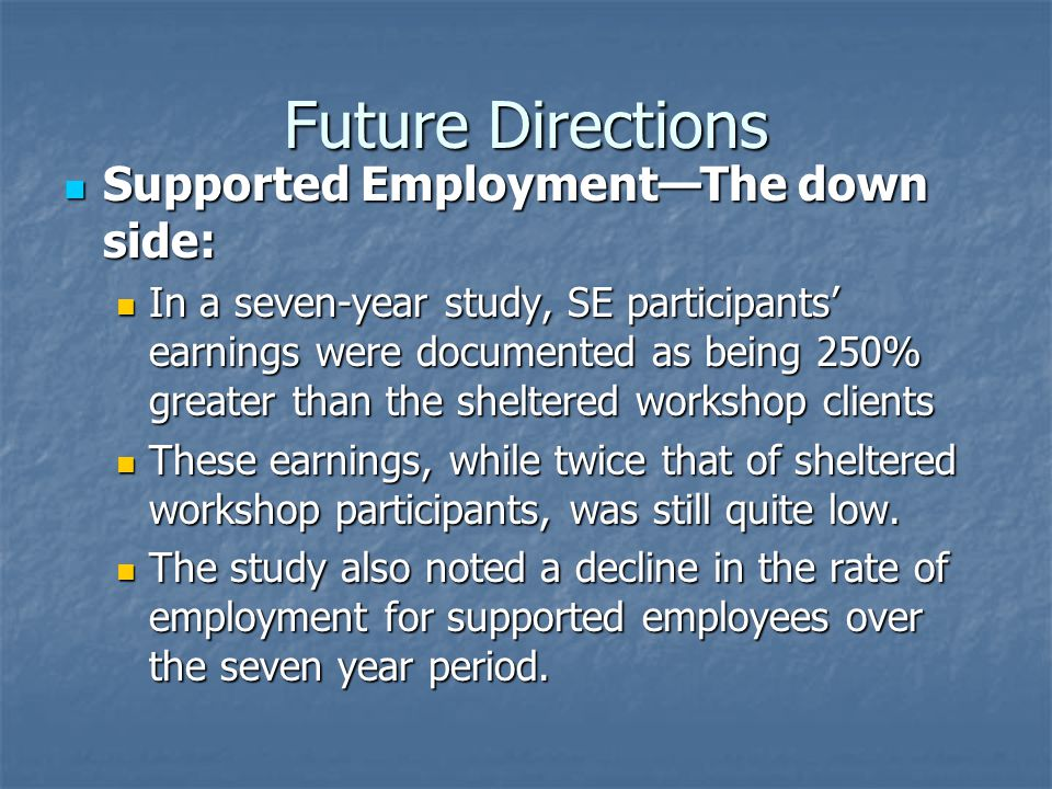 Future Directions Supported Employment—The down side: Supported Employment—The down side: In a seven-year study, SE participants' earnings were documented as being 250% greater than the sheltered workshop clients In a seven-year study, SE participants' earnings were documented as being 250% greater than the sheltered workshop clients These earnings, while twice that of sheltered workshop participants, was still quite low.