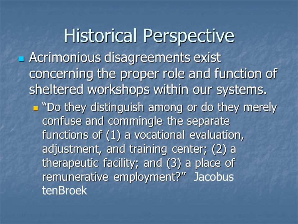 Historical Perspective Acrimonious disagreements exist concerning the proper role and function of sheltered workshops within our systems.