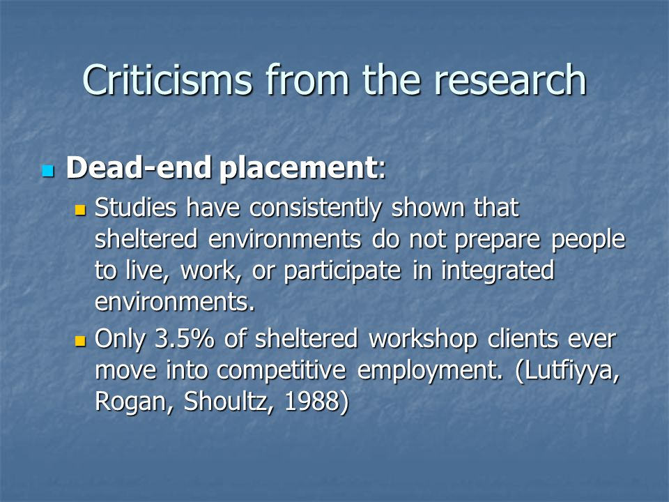 Criticisms from the research Dead-end placement: Dead-end placement: Studies have consistently shown that sheltered environments do not prepare people