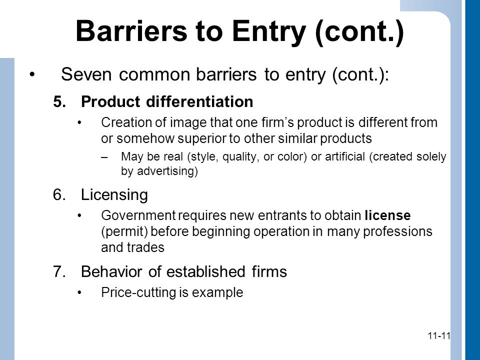11-11 Barriers to Entry (cont.) Seven common barriers to entry (cont.): 5.Product differentiation Creation of image that one firm's product is different from or somehow superior to other similar products –May be real (style, quality, or color) or artificial (created solely by advertising) 6.Licensing Government requires new entrants to obtain license (permit) before beginning operation in many professions and trades 7.Behavior of established firms Price-cutting is example 11-11