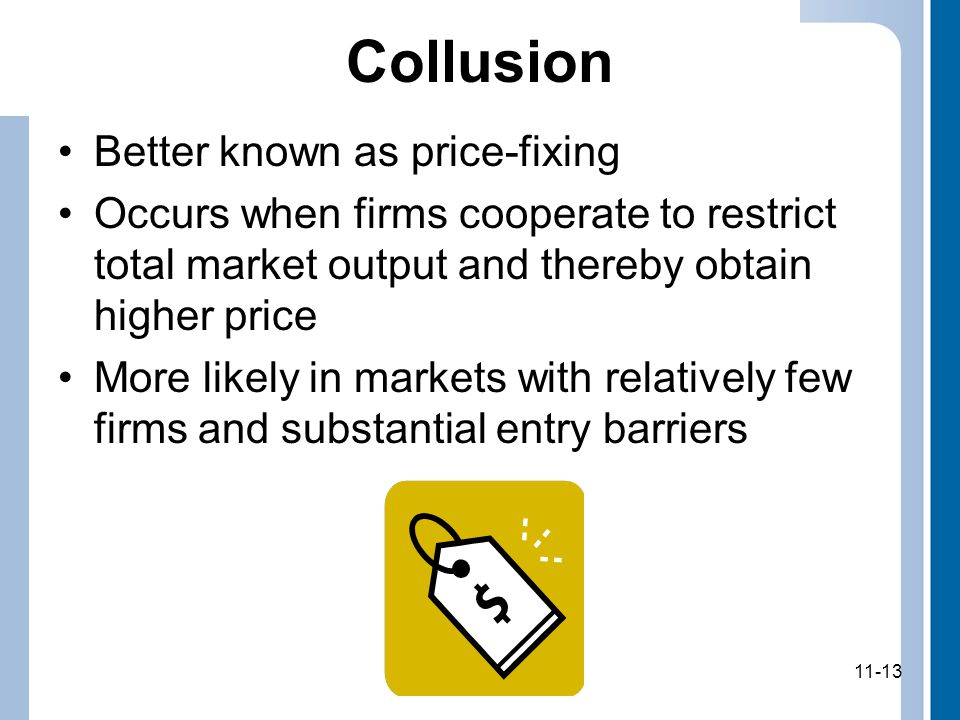 11-13 Collusion Better known as price-fixing Occurs when firms cooperate to restrict total market output and thereby obtain higher price More likely in markets with relatively few firms and substantial entry barriers 11-13