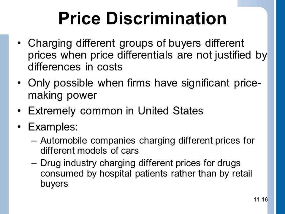 11-16 Price Discrimination Charging different groups of buyers different prices when price differentials are not justified by differences in costs Only possible when firms have significant price- making power Extremely common in United States Examples: –Automobile companies charging different prices for different models of cars –Drug industry charging different prices for drugs consumed by hospital patients rather than by retail buyers 11-16