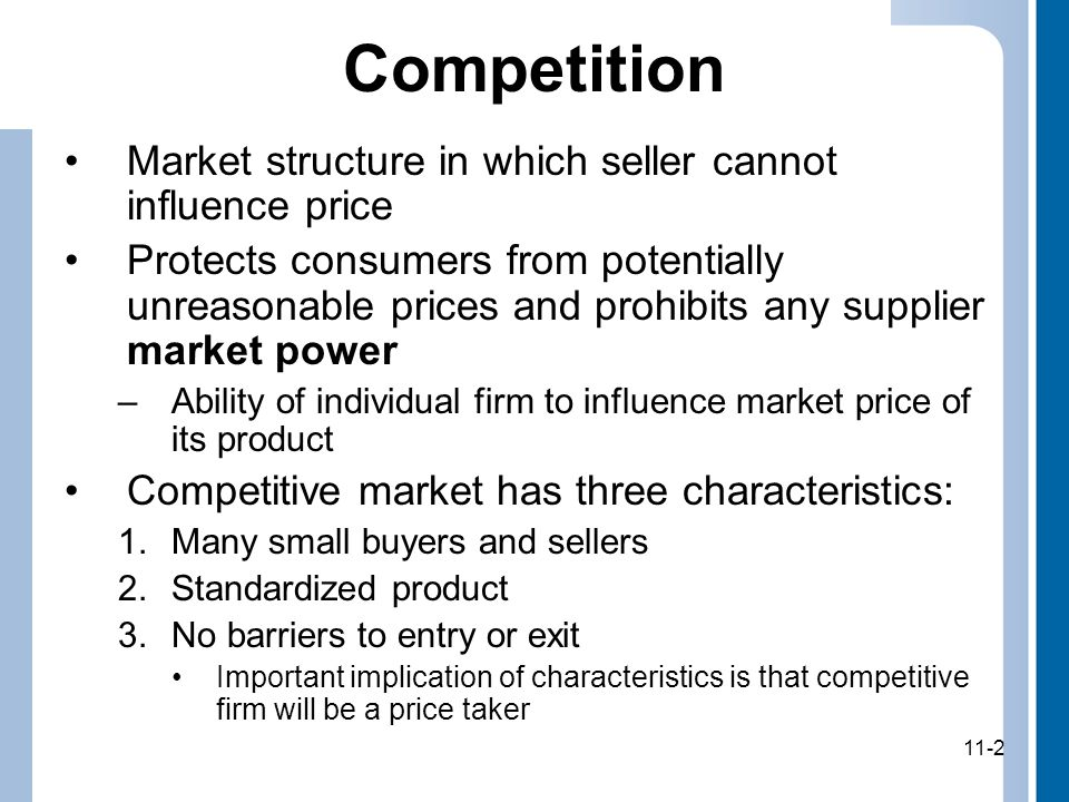 11-2 Competition Market structure in which seller cannot influence price Protects consumers from potentially unreasonable prices and prohibits any supplier market power –Ability of individual firm to influence market price of its product Competitive market has three characteristics: 1.Many small buyers and sellers 2.Standardized product 3.No barriers to entry or exit Important implication of characteristics is that competitive firm will be a price taker 11-2