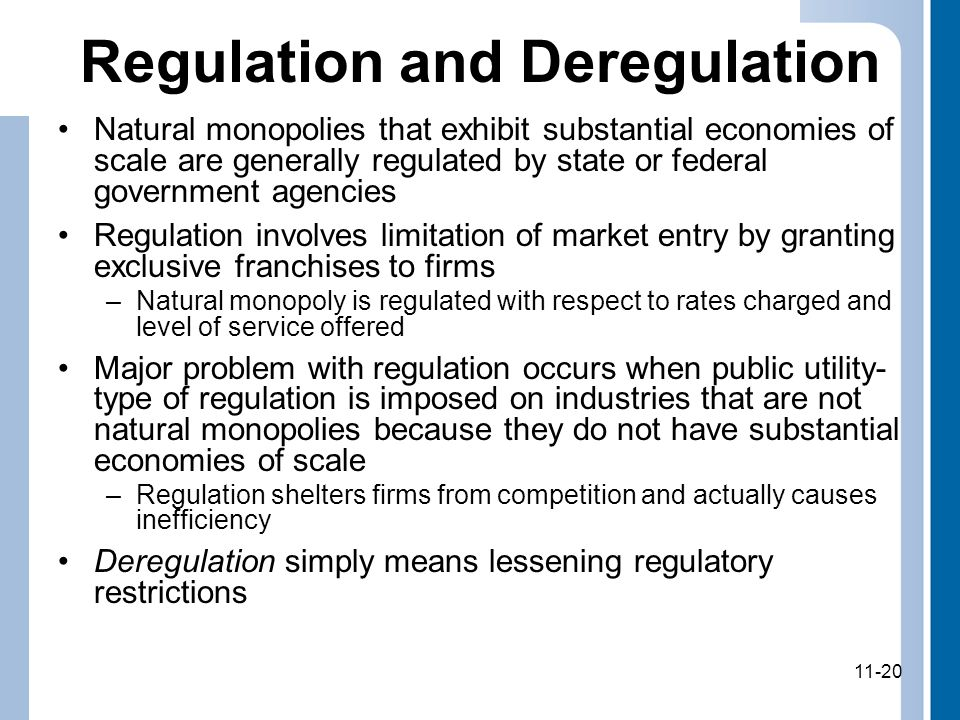 11-20 Regulation and Deregulation Natural monopolies that exhibit substantial economies of scale are generally regulated by state or federal government agencies Regulation involves limitation of market entry by granting exclusive franchises to firms –Natural monopoly is regulated with respect to rates charged and level of service offered Major problem with regulation occurs when public utility- type of regulation is imposed on industries that are not natural monopolies because they do not have substantial economies of scale –Regulation shelters firms from competition and actually causes inefficiency Deregulation simply means lessening regulatory restrictions 11-20