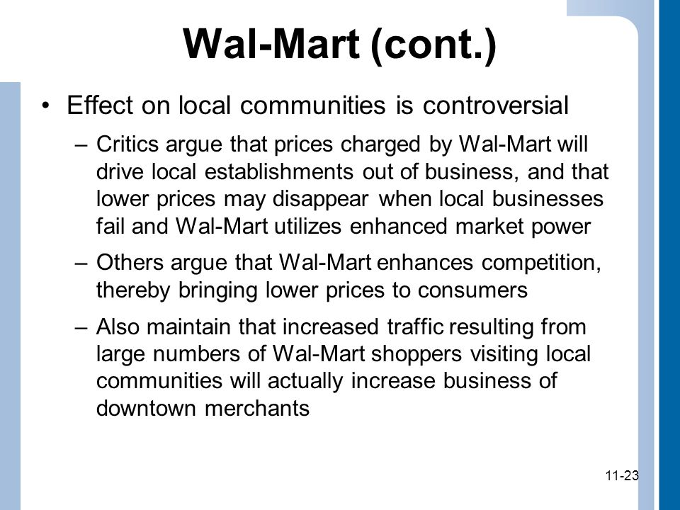 11-23 Wal-Mart (cont.) Effect on local communities is controversial –Critics argue that prices charged by Wal-Mart will drive local establishments out of business, and that lower prices may disappear when local businesses fail and Wal-Mart utilizes enhanced market power –Others argue that Wal-Mart enhances competition, thereby bringing lower prices to consumers –Also maintain that increased traffic resulting from large numbers of Wal-Mart shoppers visiting local communities will actually increase business of downtown merchants 11-23