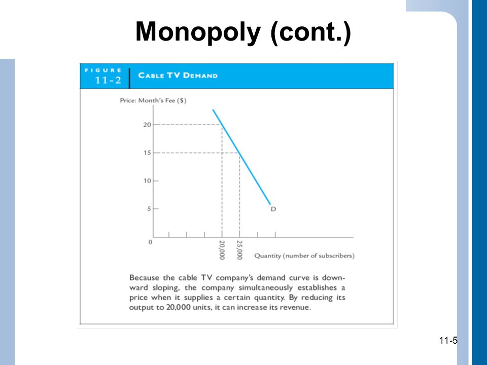 11-6 Oligopoly Market in which only a few large firms dominate (oligopolists) –Examples: Automobile companies Ready-to-eat cereal companies Produce large enough share of total market supply of product so that each of these large firms can influence market price If oligopoly firms agree to get together and cooperate on output levels, they can set price as high as if they were a monopoly 11-6