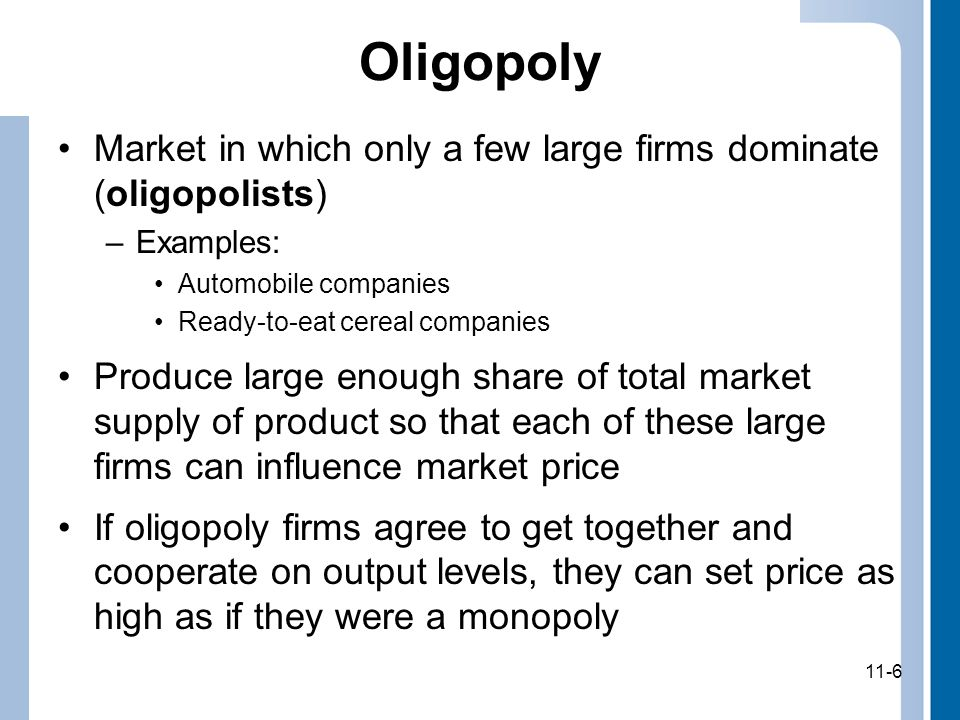 11-7 Concentration Ratio Percentage of output produced by four largest firms in an industry –If four or fewer firms, concentration ratio will be 100 –If industry contains many small firms, concentration ratio will be very low Many economists consider concentration ratio above 60 to indicate tight oligopoly in which firms have significant market power Although concentration ratios are useful indicators of possible market power, they are not perfect measures of market power 1.Concentration ratios based only on domestic (U.S.) production and exclude foreign competition 2.Many markets are regional 11-7