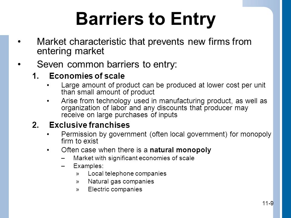 11-9 Barriers to Entry Market characteristic that prevents new firms from entering market Seven common barriers to entry: 1.Economies of scale Large amount of product can be produced at lower cost per unit than small amount of product Arise from technology used in manufacturing product, as well as organization of labor and any discounts that producer may receive on large purchases of inputs 2.Exclusive franchises Permission by government (often local government) for monopoly firm to exist Often case when there is a natural monopoly –Market with significant economies of scale –Examples: »Local telephone companies »Natural gas companies »Electric companies 11-9