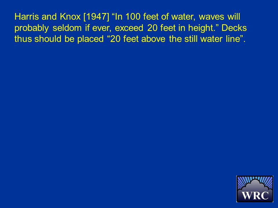 Harris and Knox [1947] In 100 feet of water, waves will probably seldom if ever, exceed 20 feet in height. Decks thus should be placed 20 feet above the still water line .