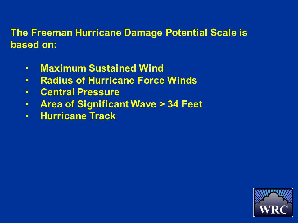 The Freeman Hurricane Damage Potential Scale is based on: Maximum Sustained Wind Radius of Hurricane Force Winds Central Pressure Area of Significant Wave > 34 Feet Hurricane Track