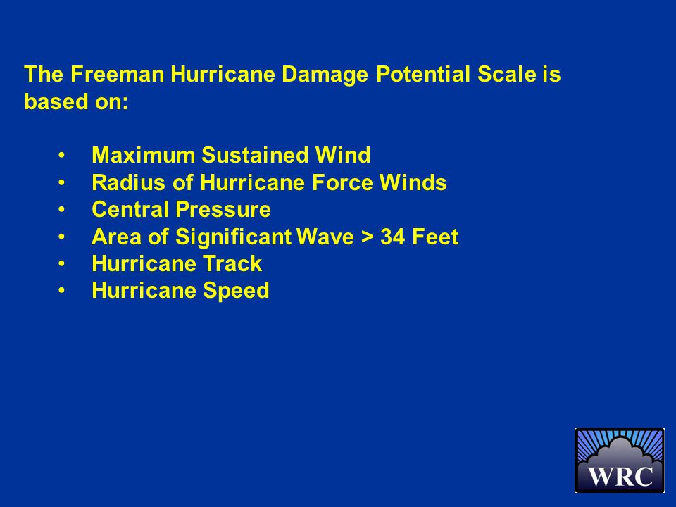 The Freeman Hurricane Damage Potential Scale is based on: Maximum Sustained Wind Radius of Hurricane Force Winds Central Pressure Area of Significant Wave > 34 Feet Hurricane Track Hurricane Speed
