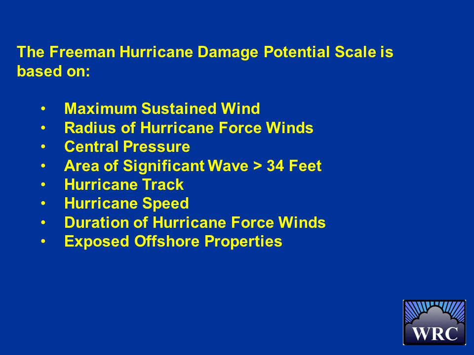 The Freeman Hurricane Damage Potential Scale is based on: Maximum Sustained Wind Radius of Hurricane Force Winds Central Pressure Area of Significant Wave > 34 Feet Hurricane Track Hurricane Speed Duration of Hurricane Force Winds Exposed Offshore Properties