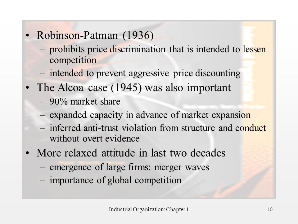 Industrial Organization: Chapter 110 Robinson-Patman (1936) –prohibits price discrimination that is intended to lessen competition –intended to preven