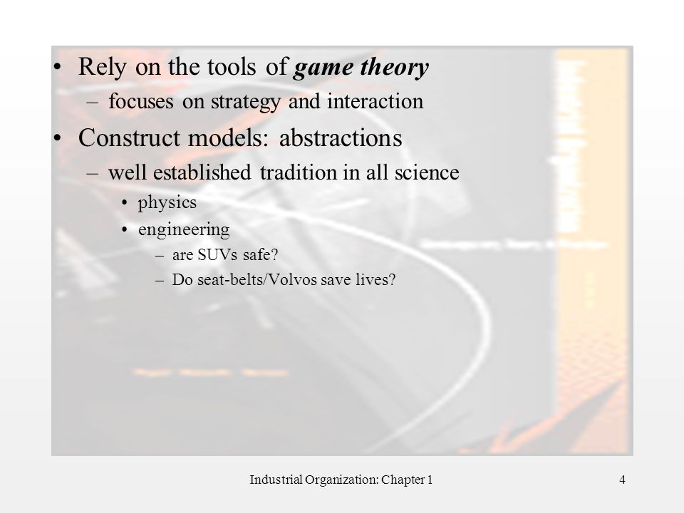 Industrial Organization: Chapter 14 Rely on the tools of game theory –focuses on strategy and interaction Construct models: abstractions –well establi