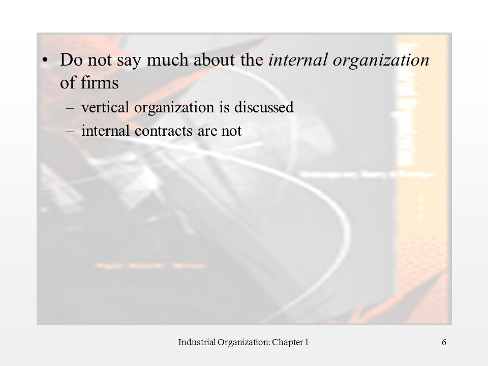 Industrial Organization: Chapter 16 Do not say much about the internal organization of firms –vertical organization is discussed –internal contracts a