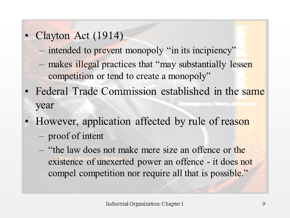 """Industrial Organization: Chapter 19 Clayton Act (1914) –intended to prevent monopoly """"in its incipiency"""" –makes illegal practices that """"may substantia"""