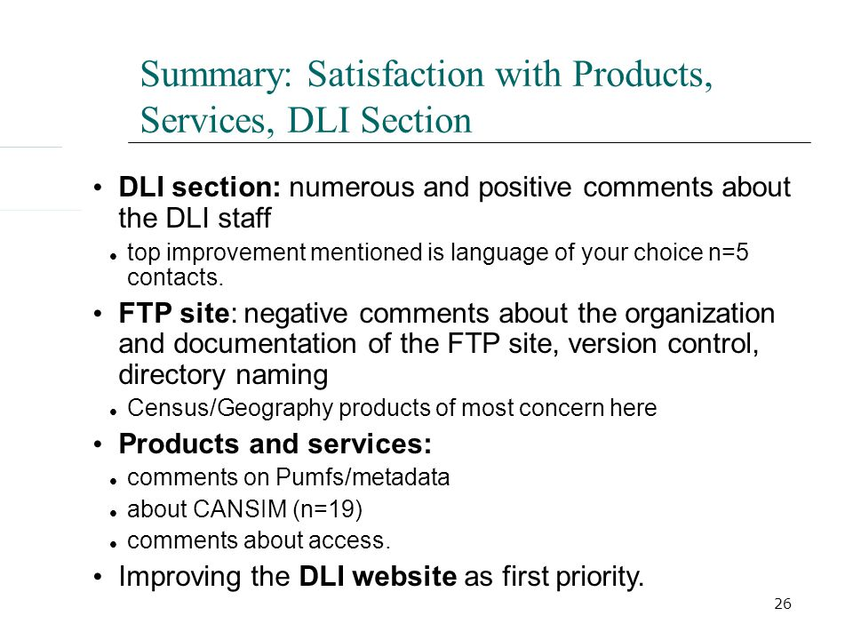 26 Summary: Satisfaction with Products, Services, DLI Section DLI section: numerous and positive comments about the DLI staff top improvement mentioned is language of your choice n=5 contacts.
