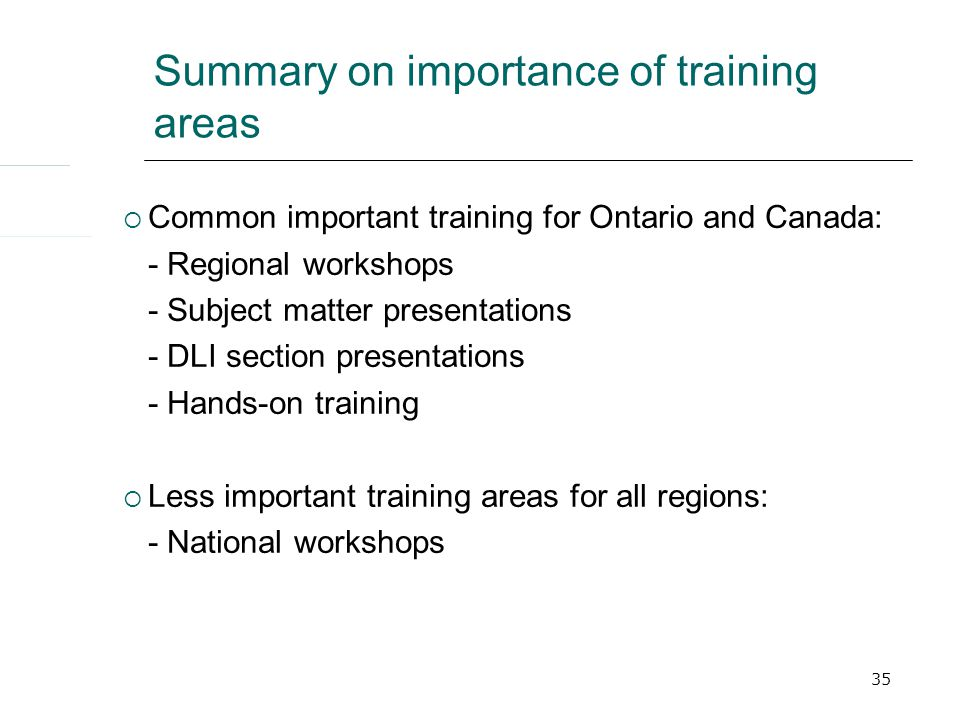 35 Summary on importance of training areas  Common important training for Ontario and Canada: - Regional workshops - Subject matter presentations - DLI section presentations - Hands-on training  Less important training areas for all regions: - National workshops