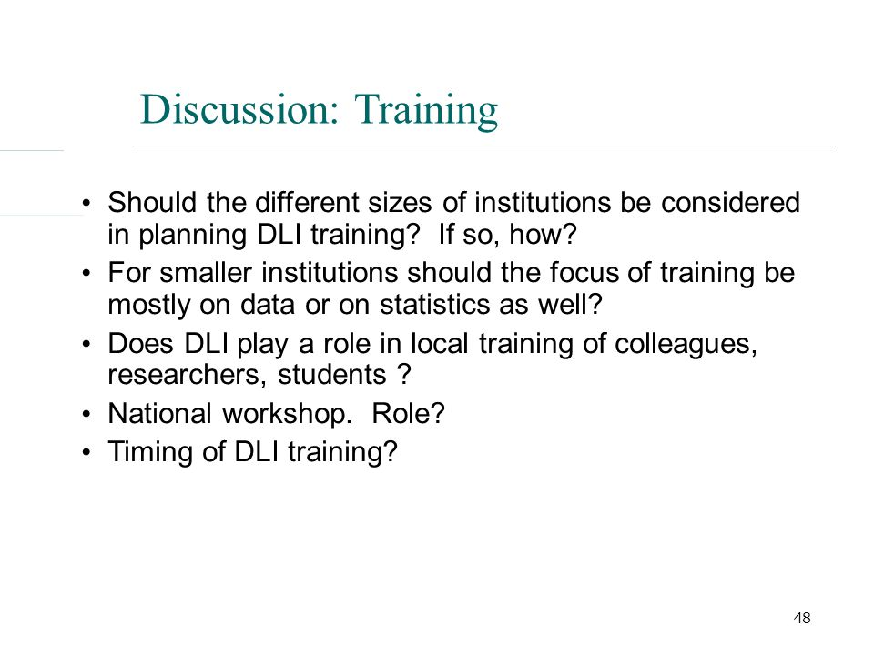 48 Discussion: Training Should the different sizes of institutions be considered in planning DLI training.