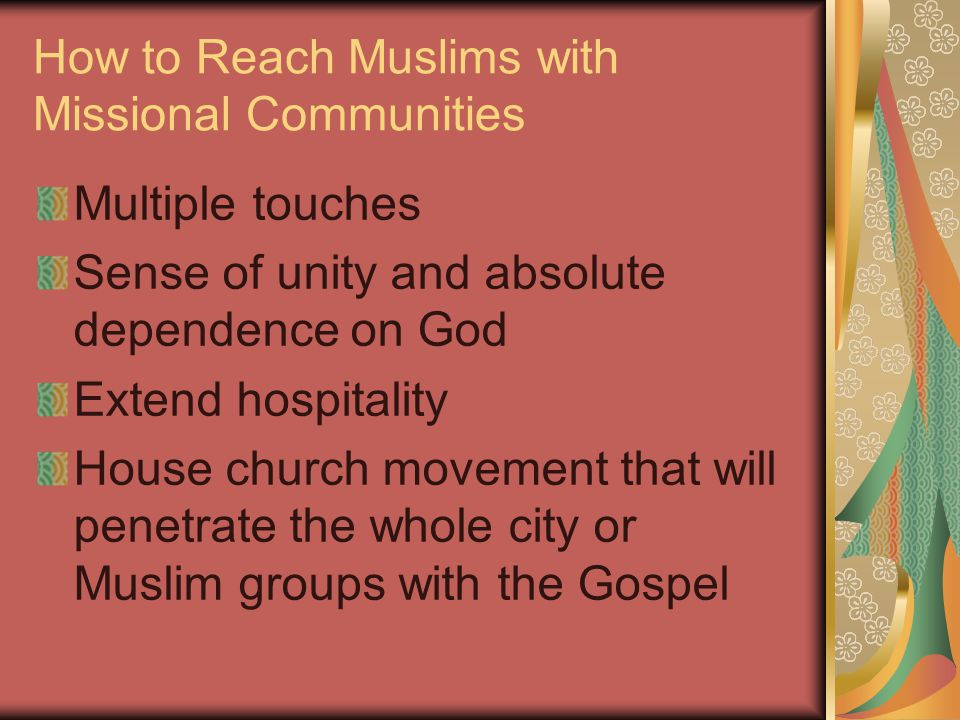 How to Reach Muslims with Missional Communities Multiple touches Sense of unity and absolute dependence on God Extend hospitality House church movement that will penetrate the whole city or Muslim groups with the Gospel