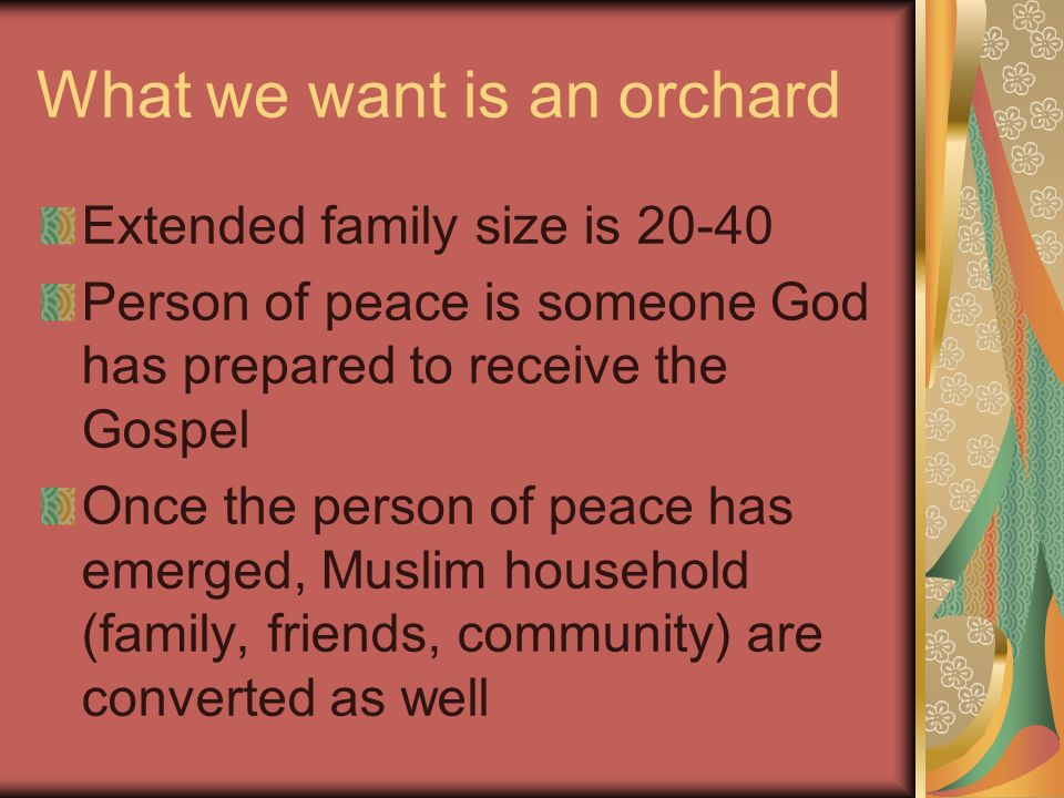What we want is an orchard Extended family size is 20-40 Person of peace is someone God has prepared to receive the Gospel Once the person of peace has emerged, Muslim household (family, friends, community) are converted as well