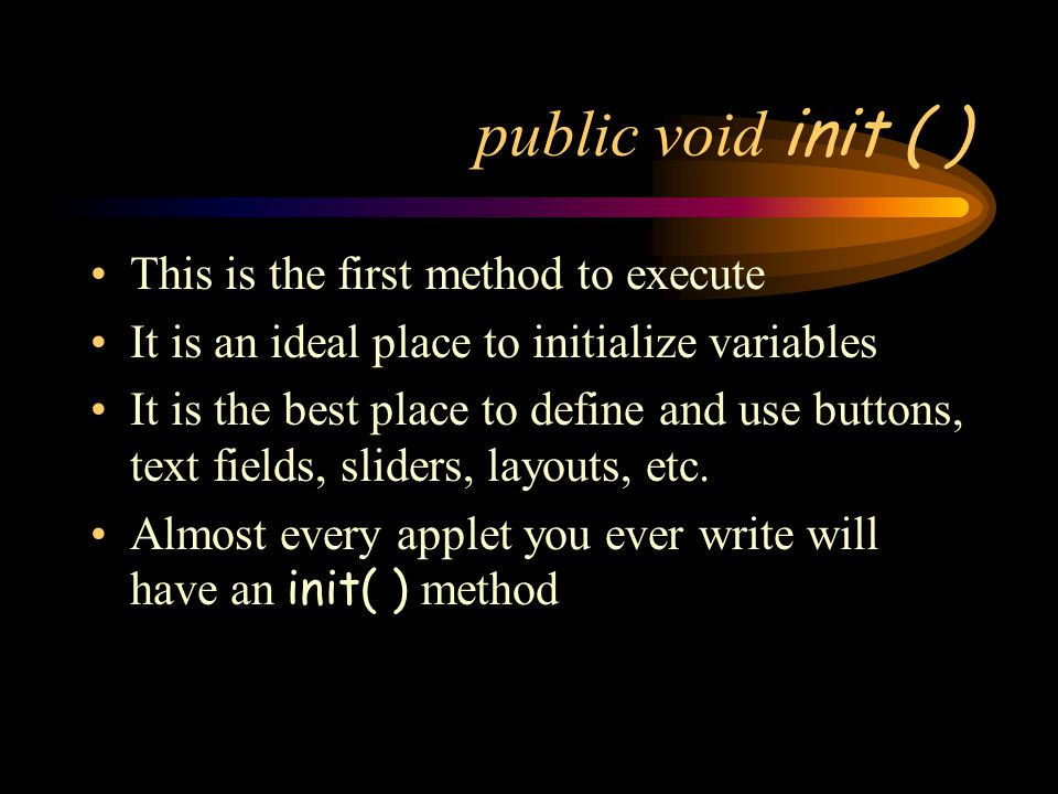 public void init ( ) This is the first method to execute It is an ideal place to initialize variables It is the best place to define and use buttons, text fields, sliders, layouts, etc.