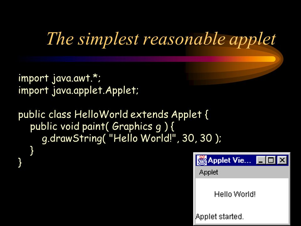 The simplest reasonable applet import java.awt.*; import java.applet.Applet; public class HelloWorld extends Applet { public void paint( Graphics g ) { g.drawString( Hello World! , 30, 30 ); }