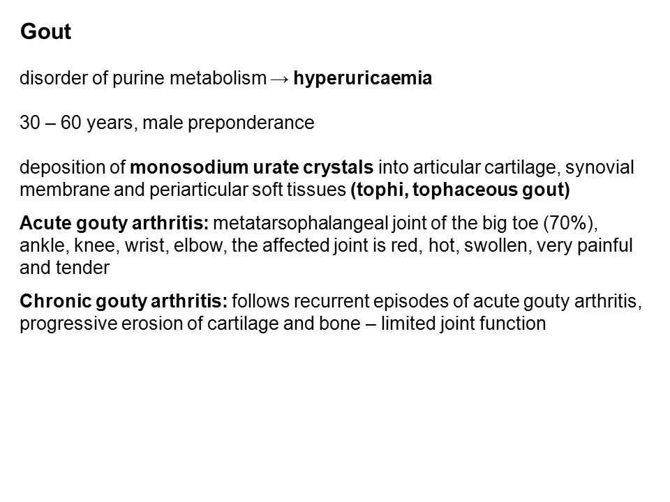 Gout disorder of purine metabolism → hyperuricaemia 30 – 60 years, male preponderance deposition of monosodium urate crystals into articular cartilage, synovial membrane and periarticular soft tissues (tophi, tophaceous gout) Acute gouty arthritis: metatarsophalangeal joint of the big toe (70%), ankle, knee, wrist, elbow, the affected joint is red, hot, swollen, very painful and tender Chronic gouty arthritis: follows recurrent episodes of acute gouty arthritis, progressive erosion of cartilage and bone – limited joint function