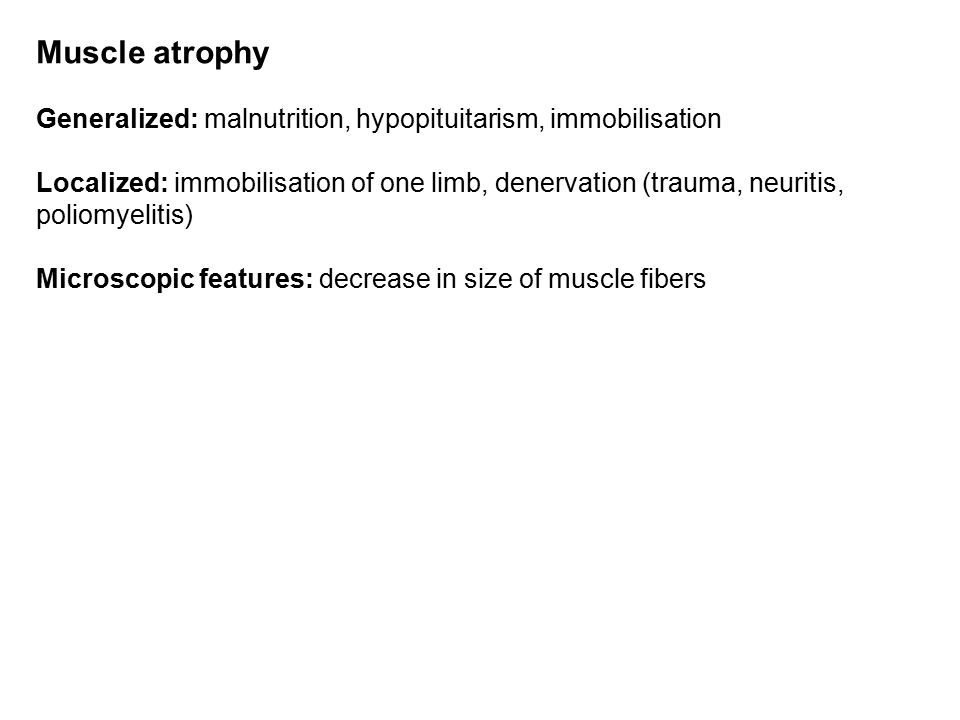 Muscle atrophy Generalized: malnutrition, hypopituitarism, immobilisation Localized: immobilisation of one limb, denervation (trauma, neuritis, poliomyelitis) Microscopic features: decrease in size of muscle fibers