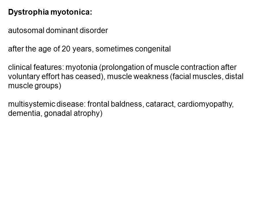 Dystrophia myotonica: autosomal dominant disorder after the age of 20 years, sometimes congenital clinical features: myotonia (prolongation of muscle contraction after voluntary effort has ceased), muscle weakness (facial muscles, distal muscle groups) multisystemic disease: frontal baldness, cataract, cardiomyopathy, dementia, gonadal atrophy)