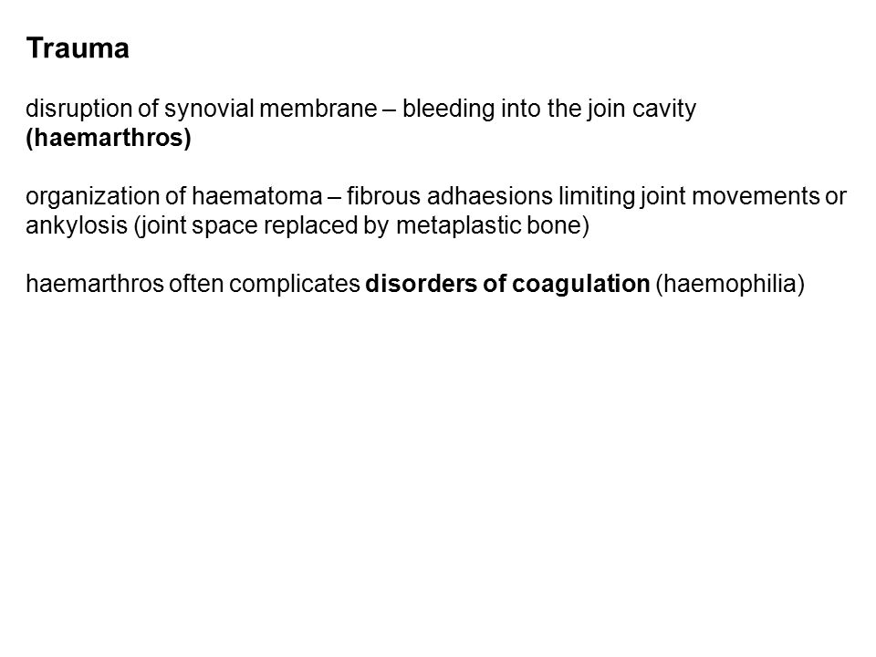Trauma disruption of synovial membrane – bleeding into the join cavity (haemarthros) organization of haematoma – fibrous adhaesions limiting joint movements or ankylosis (joint space replaced by metaplastic bone) haemarthros often complicates disorders of coagulation (haemophilia)
