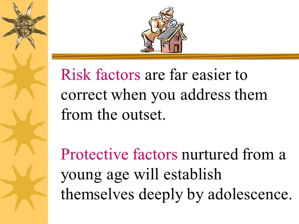 The skills, attitudes and behaviors that constitute protective factors need to be nurtured over time. Helping in this development is one of the most i