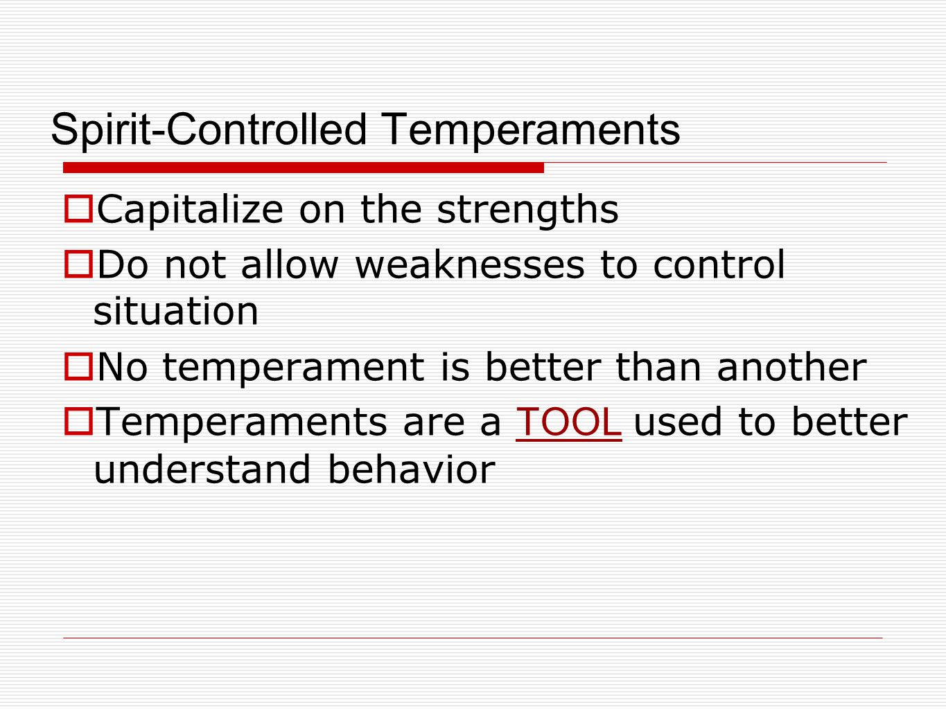 Spirit-Controlled Temperaments  Capitalize on the strengths  Do not allow weaknesses to control situation  No temperament is better than another  Temperaments are a TOOL used to better understand behavior