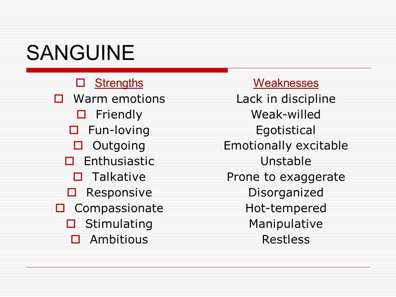 SANGUINE  Strengths  Warm emotions  Friendly  Fun-loving  Outgoing  Enthusiastic  Talkative  Responsive  Compassionate  Stimulating  Ambitious Weaknesses Lack in discipline Weak-willed Egotistical Emotionally excitable Unstable Prone to exaggerate Disorganized Hot-tempered Manipulative Restless
