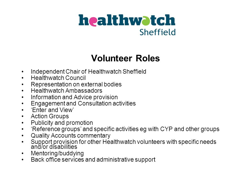Volunteer Roles Independent Chair of Healthwatch Sheffield Healthwatch Council Representation on external bodies Healthwatch Ambassadors Information and Advice provision Engagement and Consultation activities 'Enter and View' Action Groups Publicity and promotion 'Reference groups' and specific activities eg with CYP and other groups Quality Accounts commentary Support provision for other Healthwatch volunteers with specific needs and/or disabilities Mentoring/buddying Back office services and administrative support